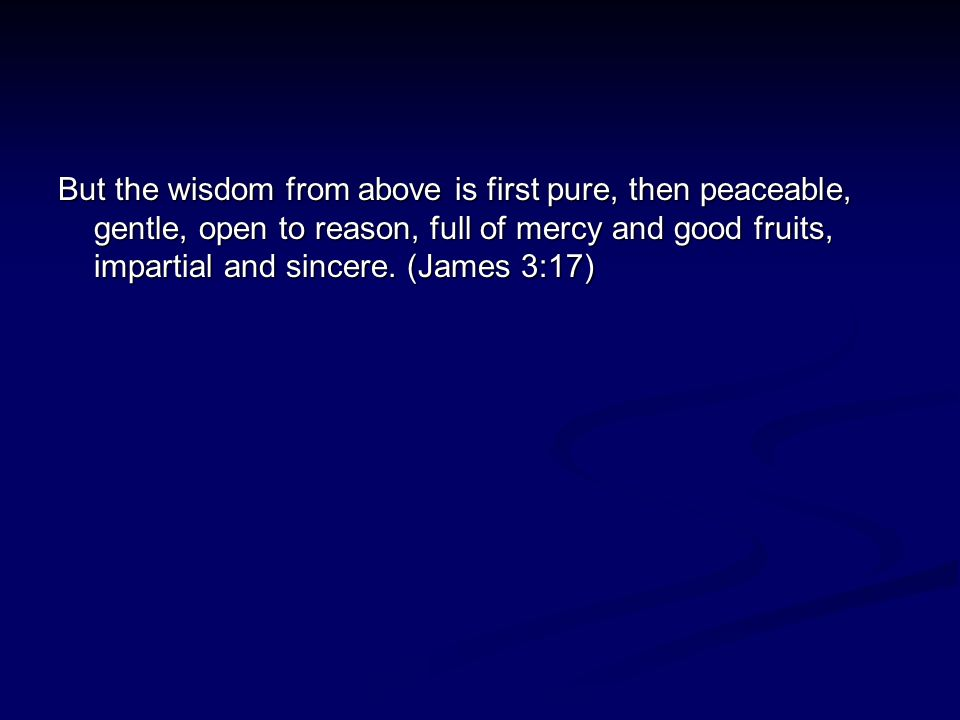 But the wisdom from above is first pure, then peaceable, gentle, open to reason, full of mercy and good fruits, impartial and sincere.