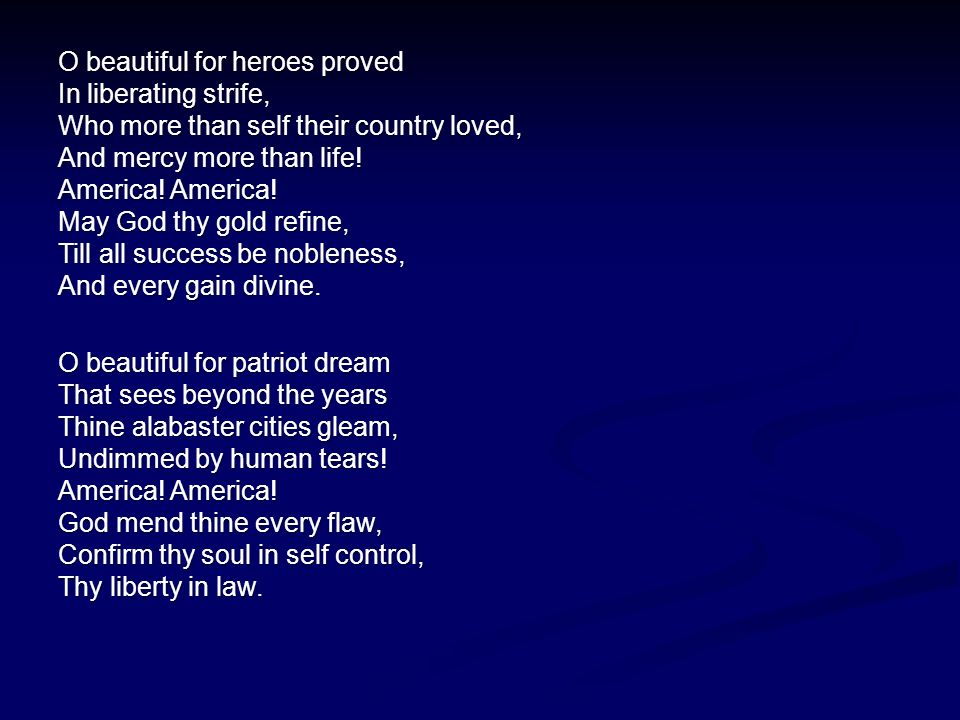 O beautiful for heroes proved In liberating strife, Who more than self their country loved, And mercy more than life.