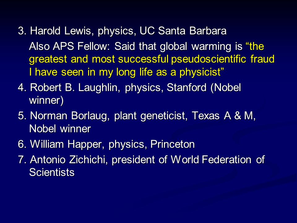 3. Harold Lewis, physics, UC Santa Barbara Also APS Fellow: Said that global warming is the greatest and most successful pseudoscientific fraud I have