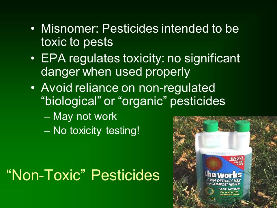 Non-Toxic Pesticides Misnomer: Pesticides intended to be toxic to pests EPA regulates toxicity: no significant danger when used properly Avoid relianc
