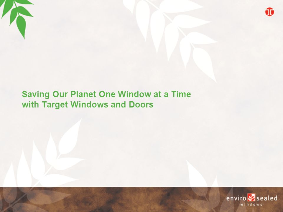 Saving Our Planet One Window at a Time with Target Windows and Doors E n v i r o s e a l e d W i n d o w s