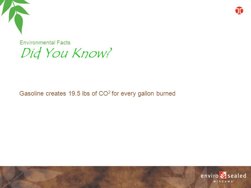 Environmental Facts Gasoline creates 19.5 lbs of CO 2 for every gallon burned Did You Know