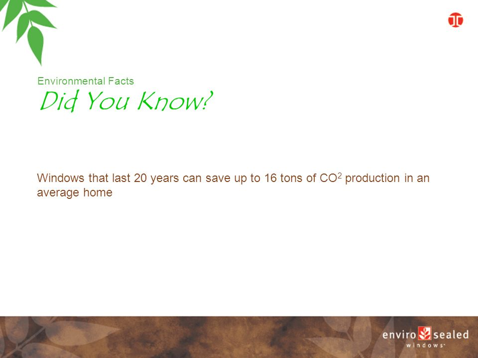 Environmental Facts Windows that last 20 years can save up to 16 tons of CO 2 production in an average home Did You Know