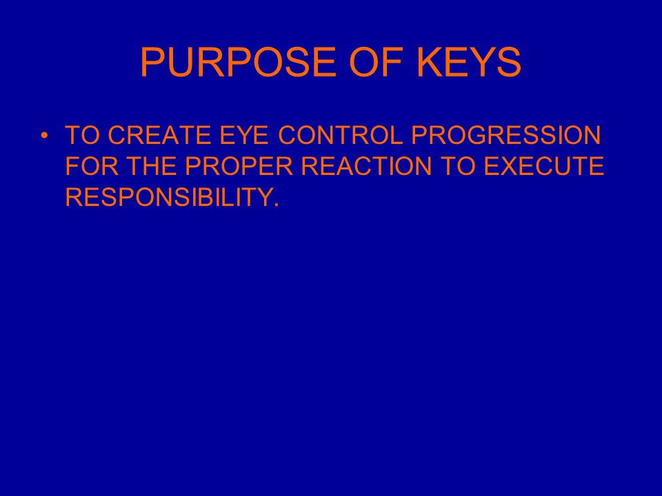 PURPOSE OF KEYS TO CREATE EYE CONTROL PROGRESSION FOR THE PROPER REACTION TO EXECUTE RESPONSIBILITY.