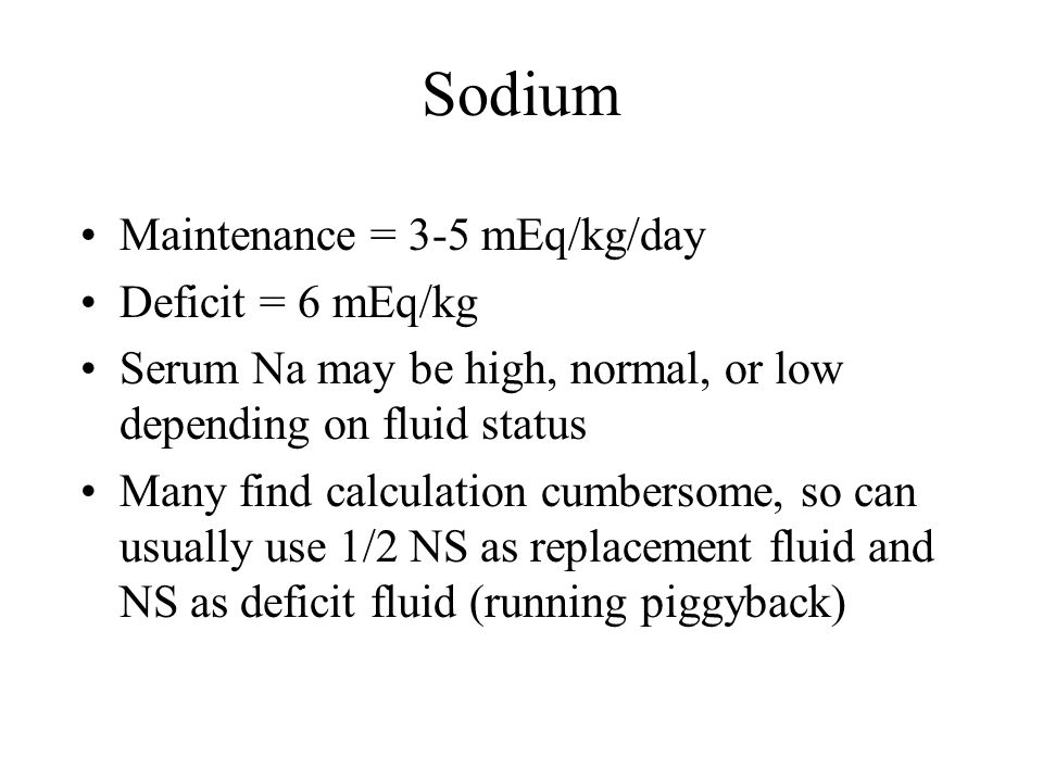 Sodium Maintenance = 3-5 mEq/kg/day Deficit = 6 mEq/kg Serum Na may be high, normal, or low depending on fluid status Many find calculation cumbersome