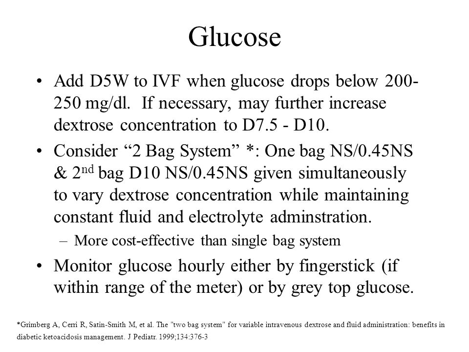 Glucose Add D5W to IVF when glucose drops below 200- 250 mg/dl. If necessary, may further increase dextrose concentration to D7.5 - D10. Consider 2 Ba
