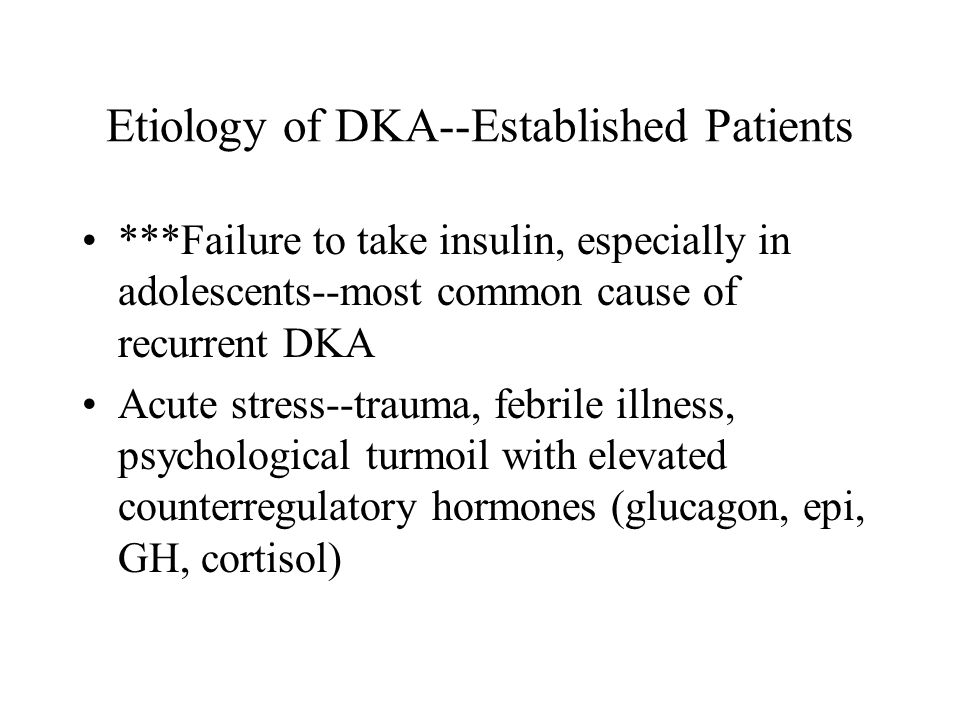 Etiology of DKA--Established Patients ***Failure to take insulin, especially in adolescents--most common cause of recurrent DKA Acute stress--trauma,