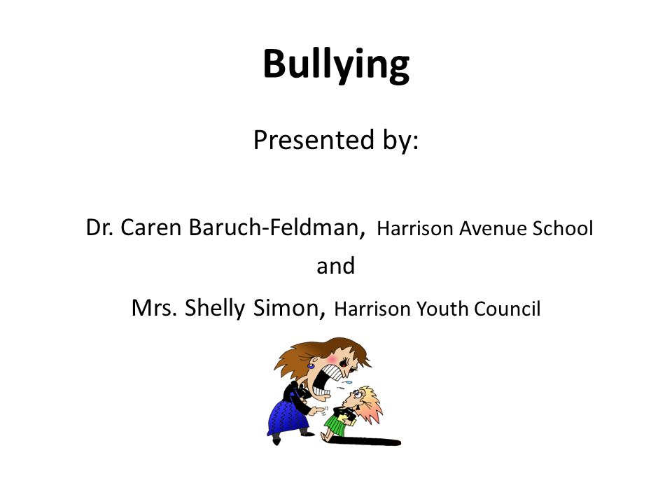 Bullying Presented by: Dr. Caren Baruch-Feldman, Harrison Avenue School and Mrs. Shelly Simon, Harrison Youth Council