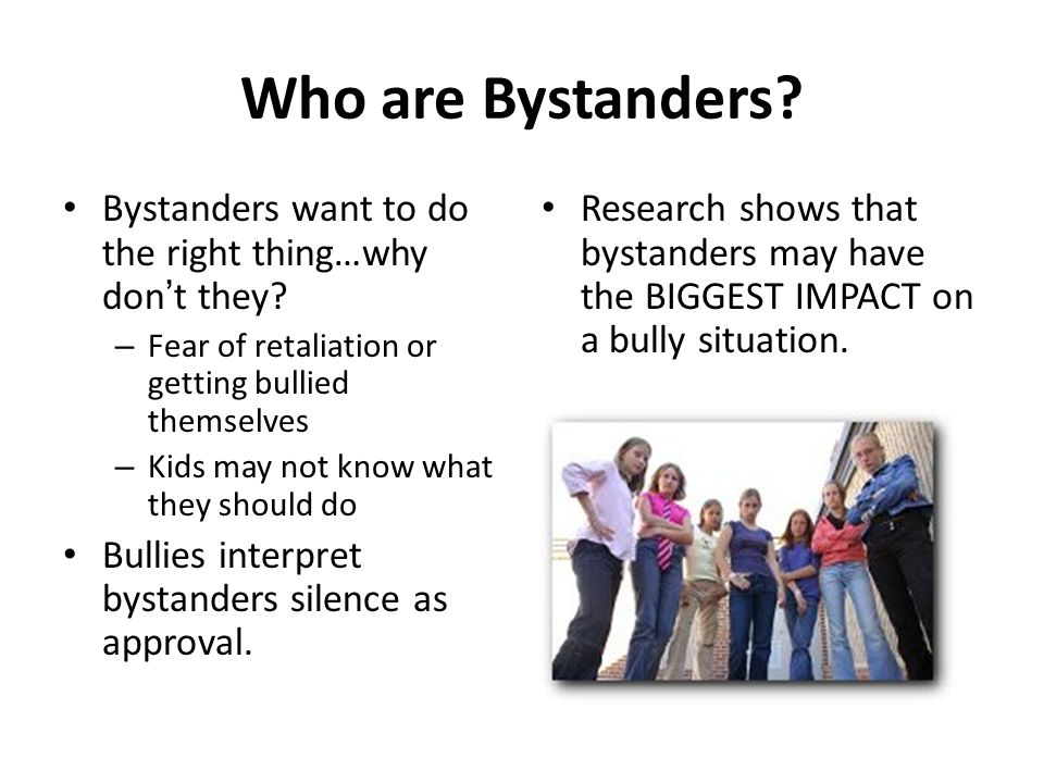 Who are Bystanders? Bystanders want to do the right thing…why dont they? – Fear of retaliation or getting bullied themselves – Kids may not know what