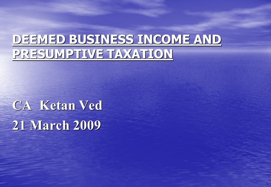 1 DEEMED BUSINESS INCOME AND PRESUMPTIVE TAXATION CA Ketan Ved 21 March 2009
