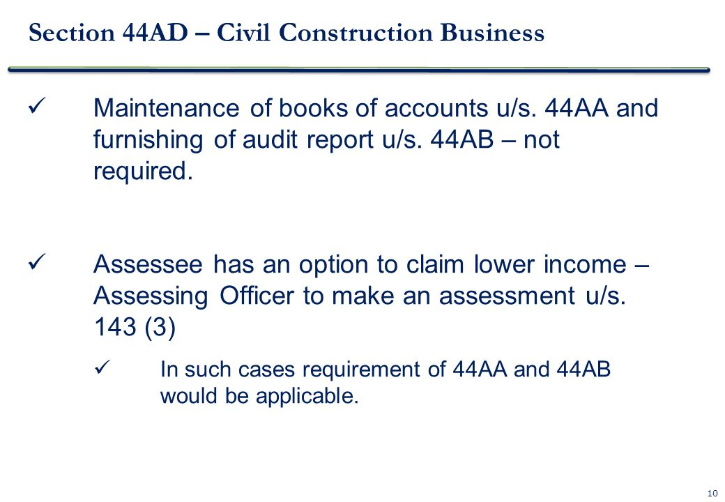 10 Section 44AD – Civil Construction Business Maintenance of books of accounts u/s. 44AA and furnishing of audit report u/s. 44AB – not required. Asse