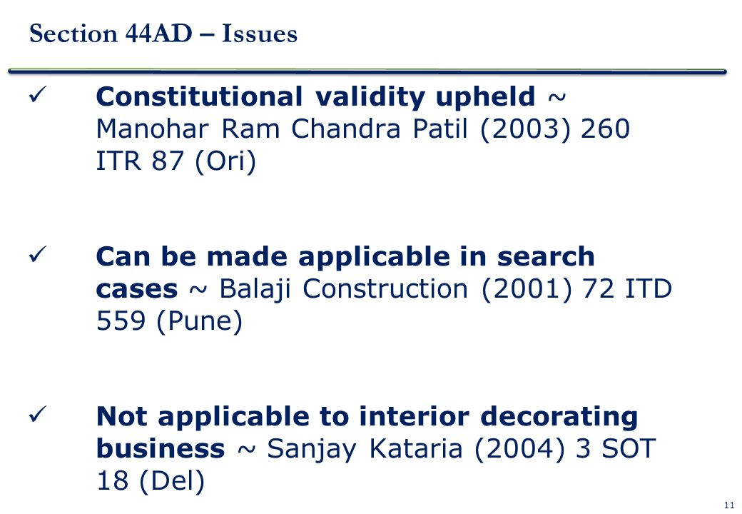 11 Section 44AD – Issues Constitutional validity upheld ~ Manohar Ram Chandra Patil (2003) 260 ITR 87 (Ori) Can be made applicable in search cases ~ B
