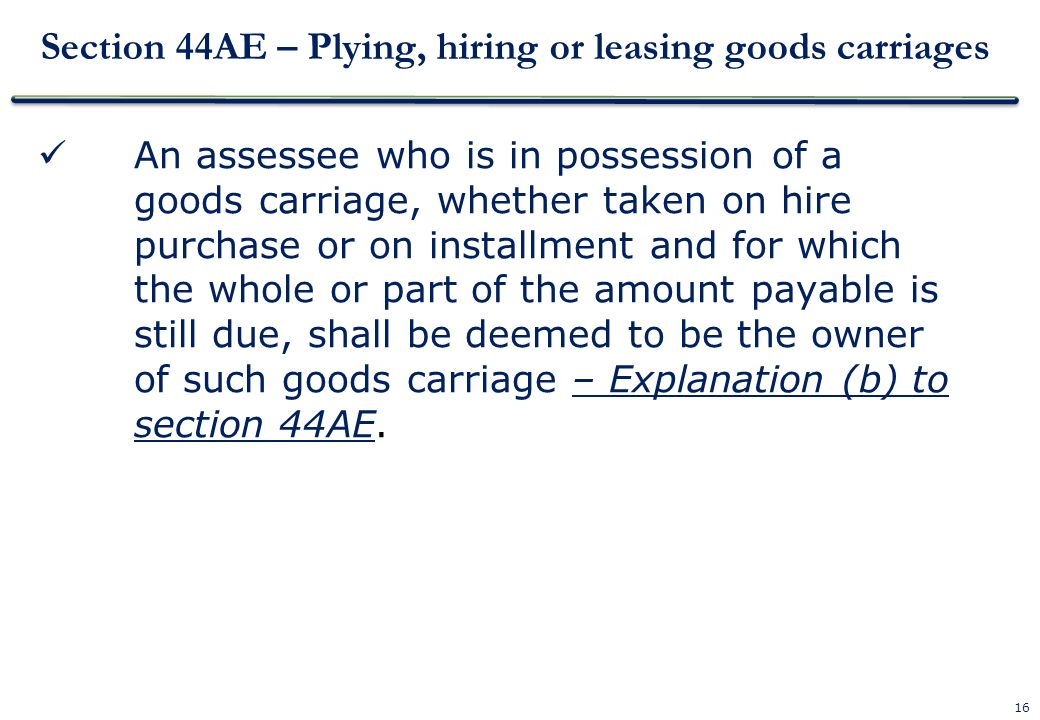 16 Section 44AE – Plying, hiring or leasing goods carriages An assessee who is in possession of a goods carriage, whether taken on hire purchase or on