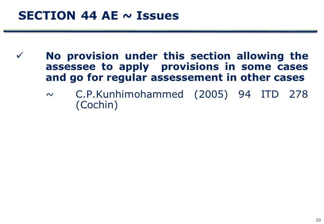 20 SECTION 44 AE ~ Issues No provision under this section allowing the assessee to apply provisions in some cases and go for regular assessement in ot