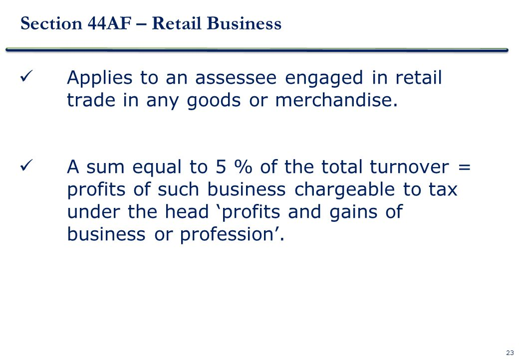 23 Section 44AF – Retail Business Applies to an assessee engaged in retail trade in any goods or merchandise. A sum equal to 5 % of the total turnover