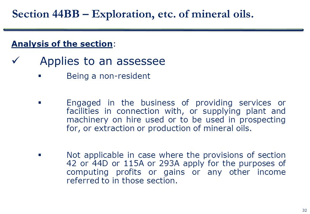 32 Section 44BB – Exploration, etc. of mineral oils. Analysis of the section: Applies to an assessee Being a non-resident Engaged in the business of p