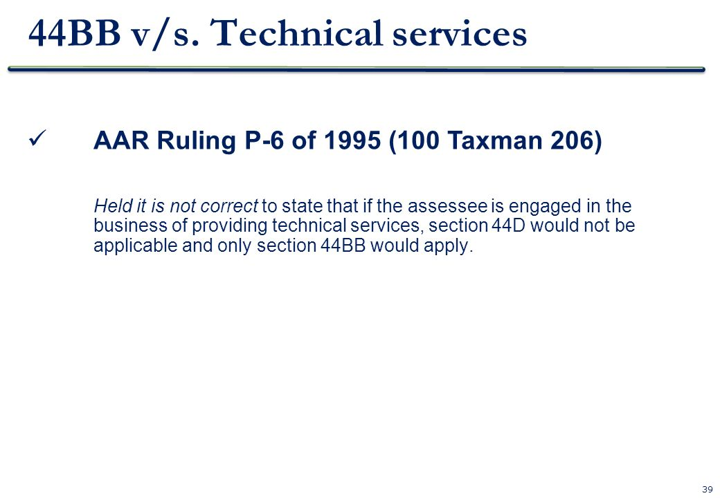 39 44BB v/s. Technical services AAR Ruling P-6 of 1995 (100 Taxman 206) Held it is not correct to state that if the assessee is engaged in the busines