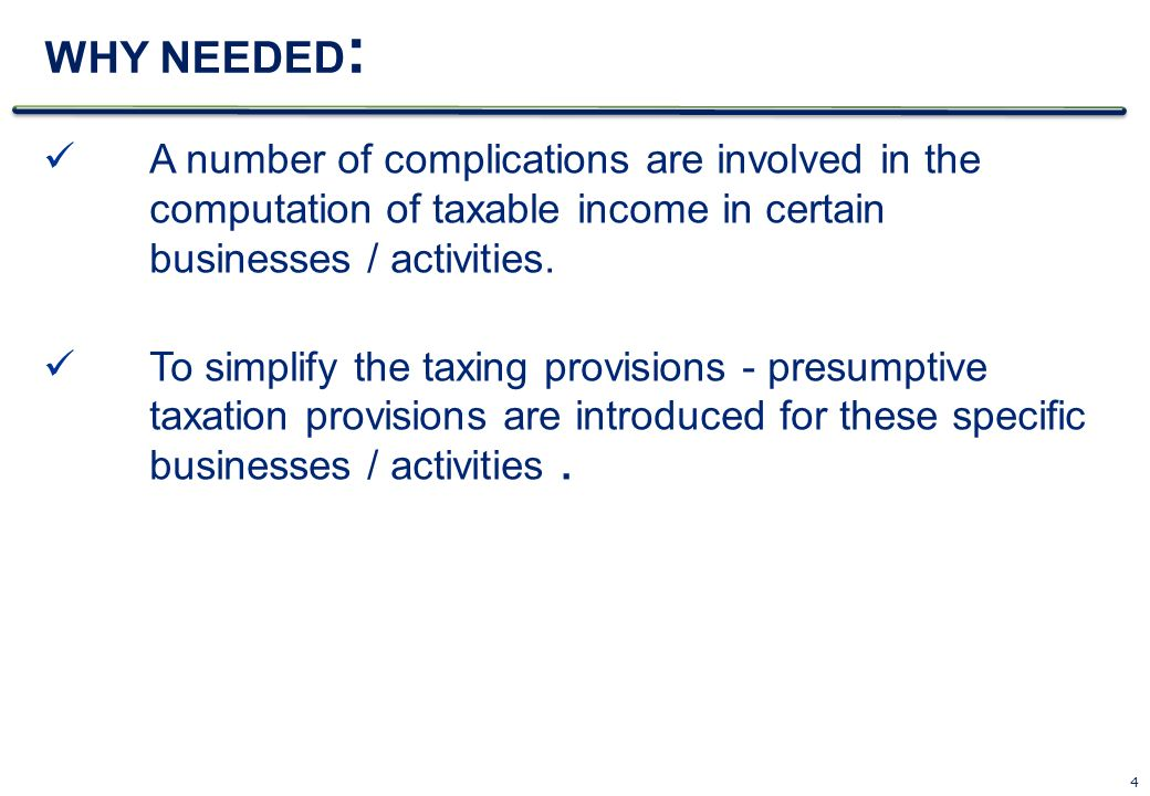 4 WHY NEEDED : A number of complications are involved in the computation of taxable income in certain businesses / activities. To simplify the taxing