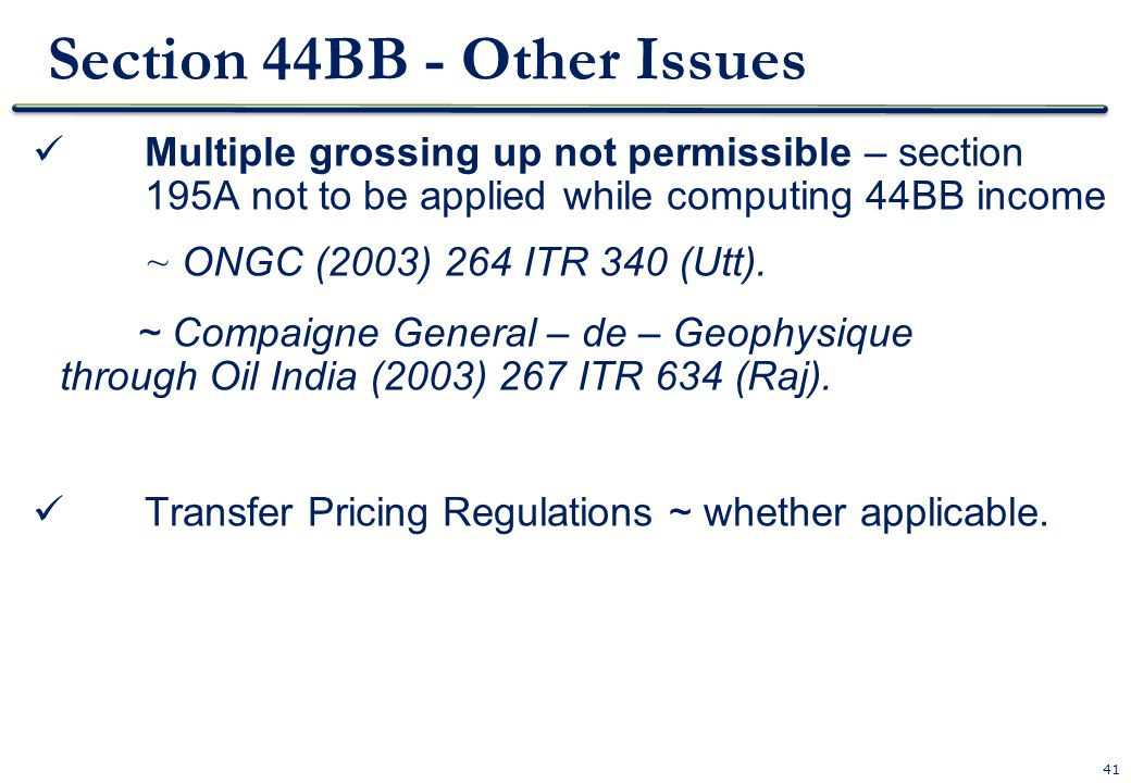 41 Section 44BB - Other Issues Multiple grossing up not permissible – section 195A not to be applied while computing 44BB income ~ ONGC (2003) 264 ITR