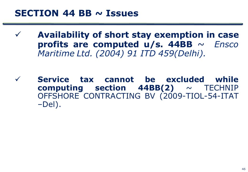 46 SECTION 44 BB ~ Issues Availability of short stay exemption in case profits are computed u/s. 44BB ~ Ensco Maritime Ltd. (2004) 91 ITD 459(Delhi).
