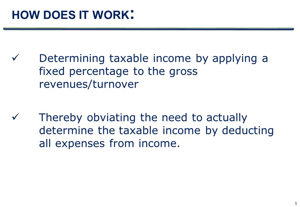 5 HOW DOES IT WORK : Determining taxable income by applying a fixed percentage to the gross revenues/turnover Thereby obviating the need to actually d