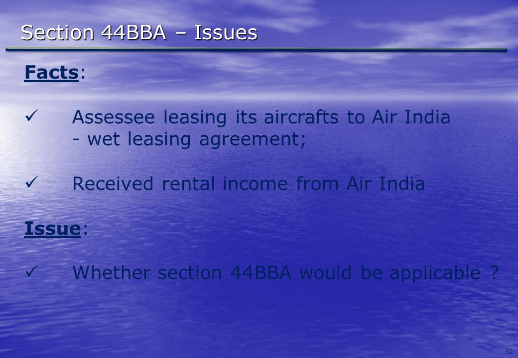 52 Section 44BBA – Issues Facts: Assessee leasing its aircrafts to Air India - wet leasing agreement; Received rental income from Air India Issue: Whe