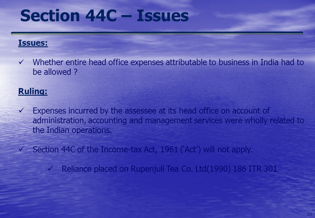 60 Section 44C – Issues Issues: Whether entire head office expenses attributable to business in India had to be allowed ? Ruling: Expenses incurred by