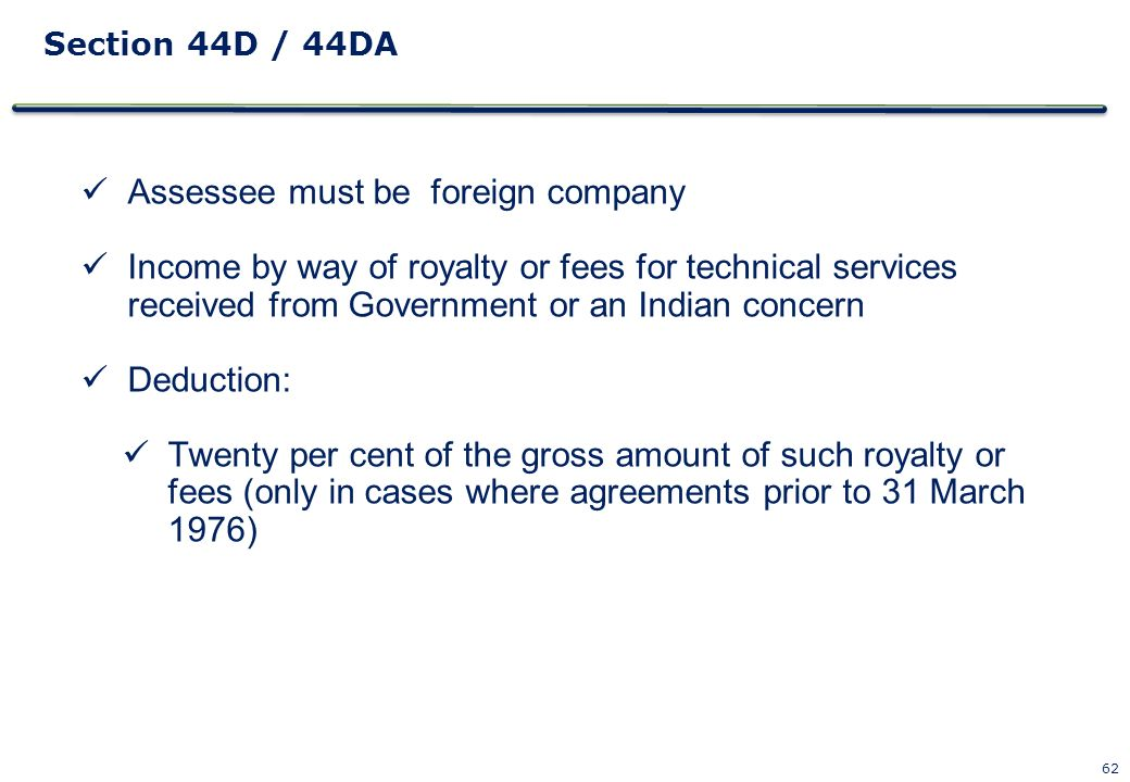 62 Section 44D / 44DA Assessee must be foreign company Income by way of royalty or fees for technical services received from Government or an Indian c