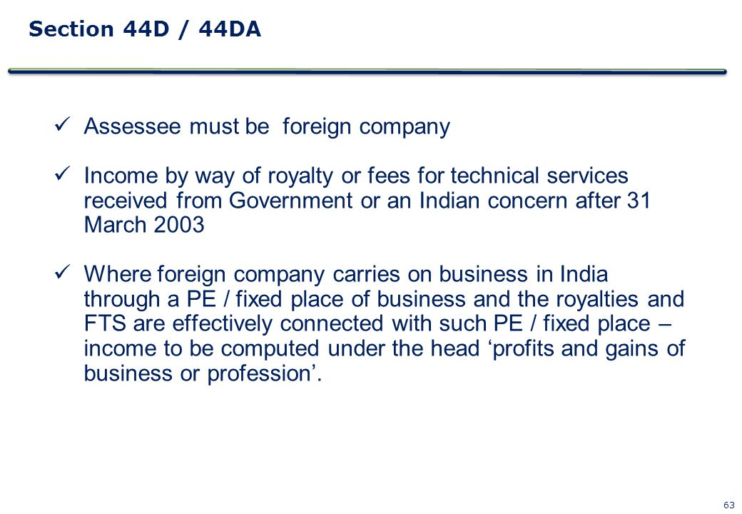 63 Section 44D / 44DA Assessee must be foreign company Income by way of royalty or fees for technical services received from Government or an Indian c