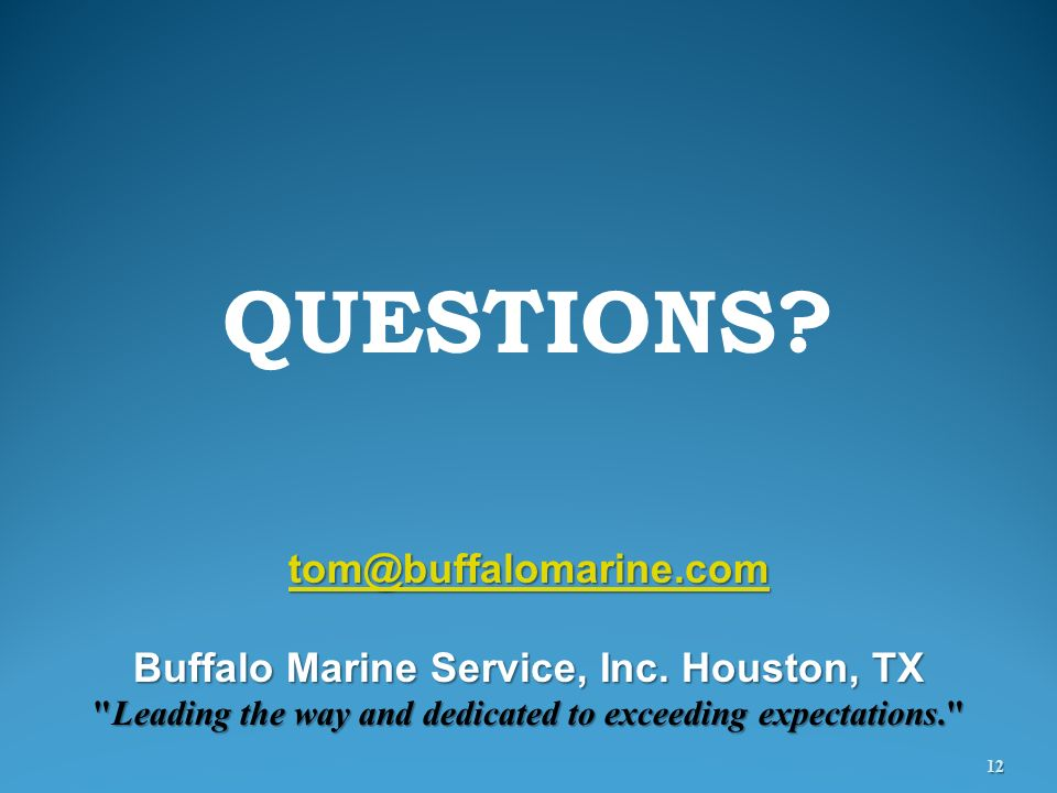 QUESTIONS? 12 tom@buffalomarine.com Buffalo Marine Service, Inc. Houston, TX