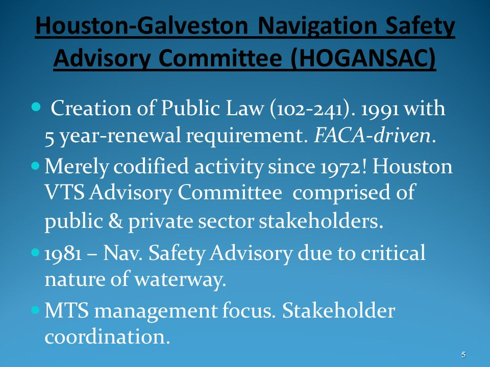 Houston-Galveston Navigation Safety Advisory Committee (HOGANSAC) Creation of Public Law (102-241). 1991 with 5 year-renewal requirement. FACA-driven.