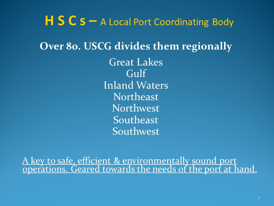 H S C s – A Local Port Coordinating Body Over 80. USCG divides them regionally Great Lakes Gulf Inland Waters Northeast Northwest Southeast Southwest
