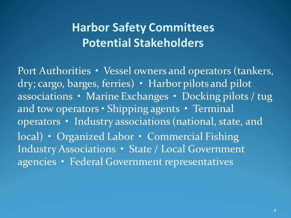 Harbor Safety Committees Potential Stakeholders Port Authorities Vessel owners and operators (tankers, dry; cargo, barges, ferries) Harbor pilots and