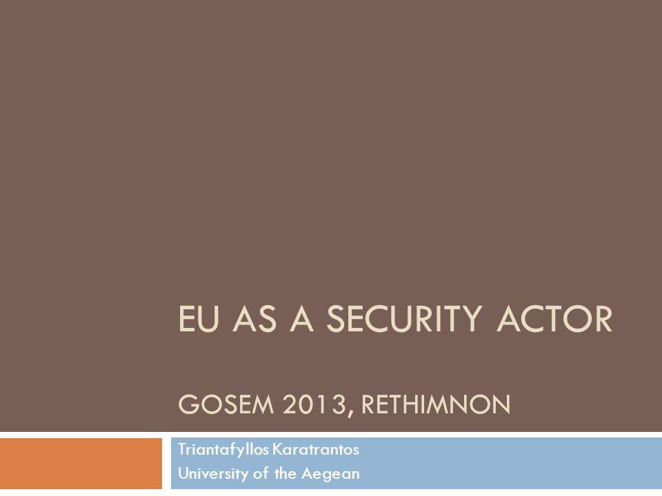 EU AS A SECURITY ACTOR GOSEM 2013, RETHIMNON Triantafyllos Karatrantos University of the Aegean