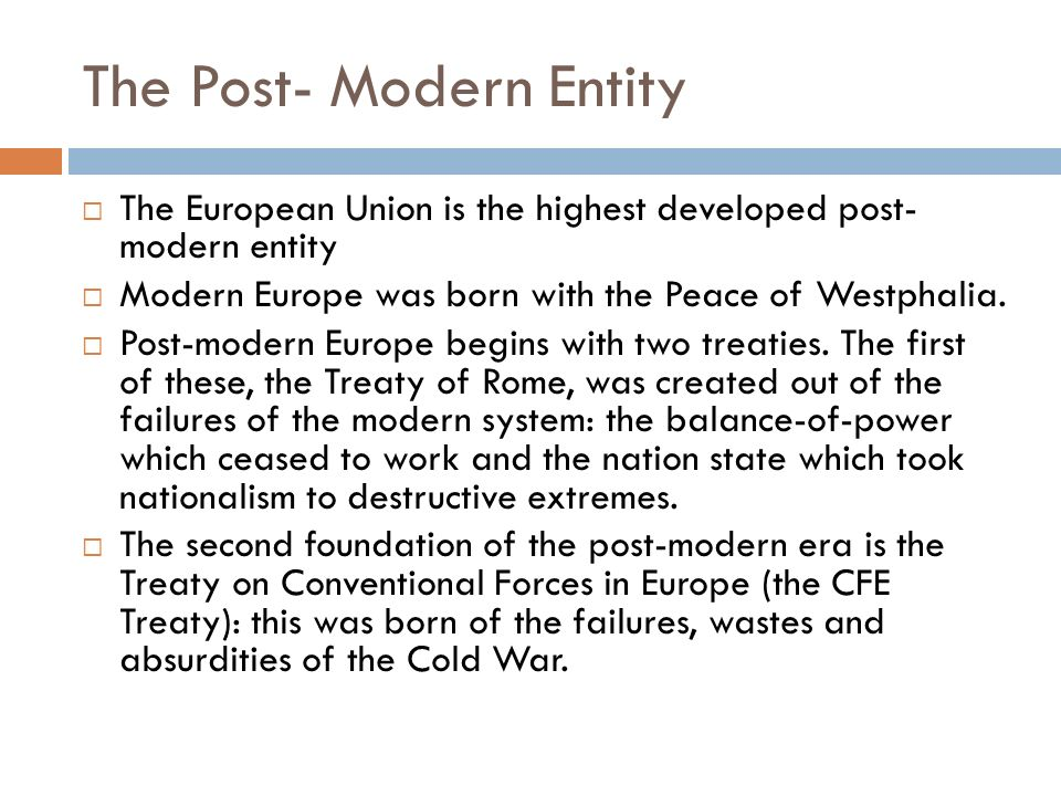 The Post- Modern Entity The European Union is the highest developed post- modern entity Modern Europe was born with the Peace of Westphalia. Post-mode