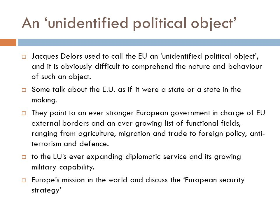An unidentified political object Jacques Delors used to call the EU an unidentified political object, and it is obviously difficult to comprehend the