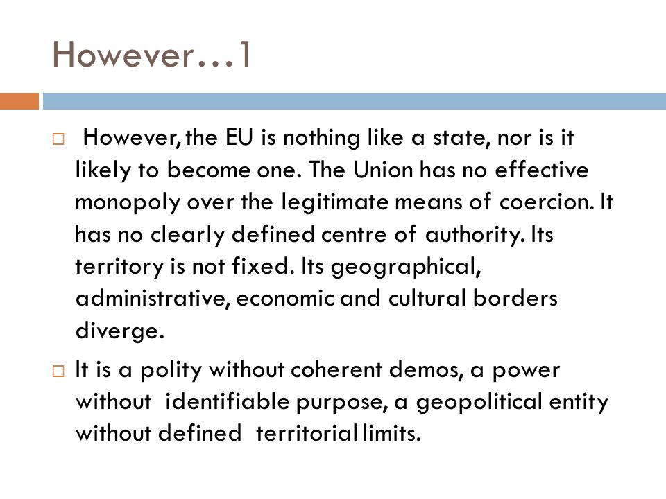 However…1 However, the EU is nothing like a state, nor is it likely to become one. The Union has no effective monopoly over the legitimate means of co