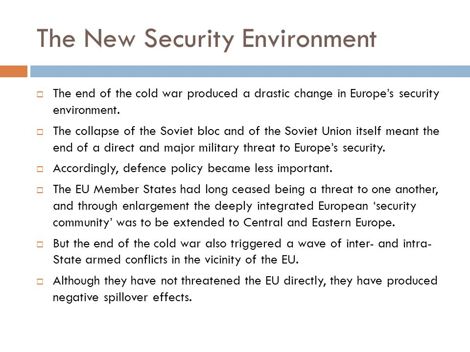 The New Security Environment The end of the cold war produced a drastic change in Europes security environment. The collapse of the Soviet bloc and of