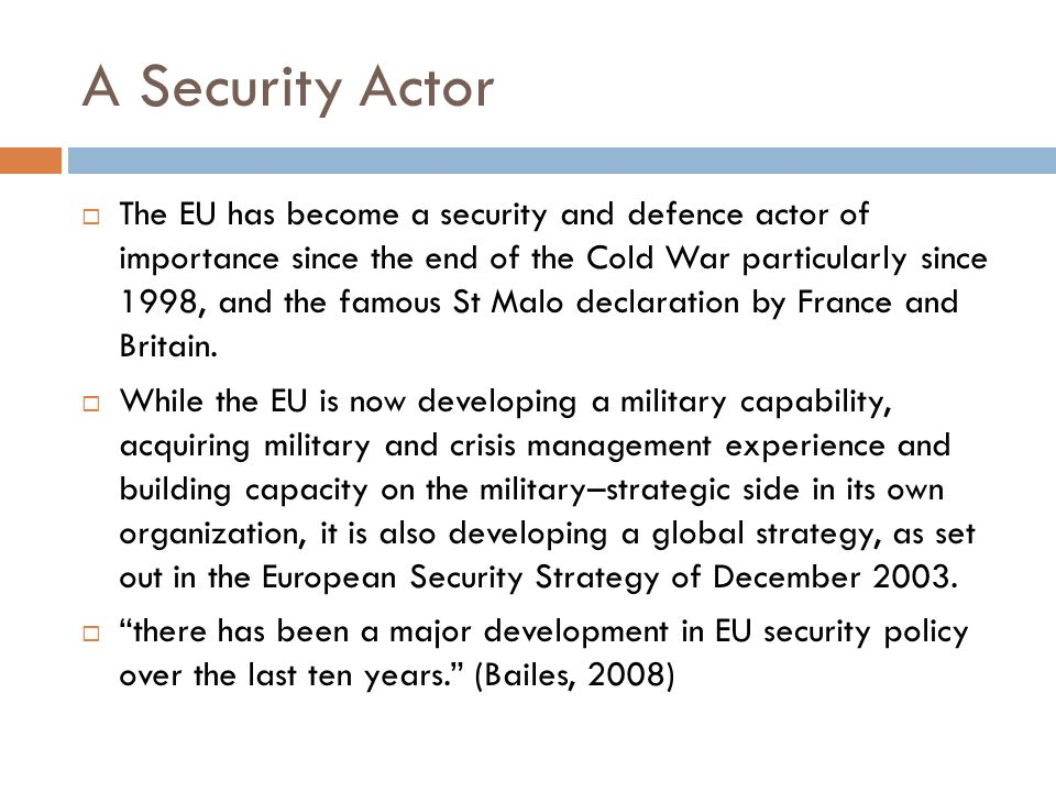 A Security Actor The EU has become a security and defence actor of importance since the end of the Cold War particularly since 1998, and the famous St