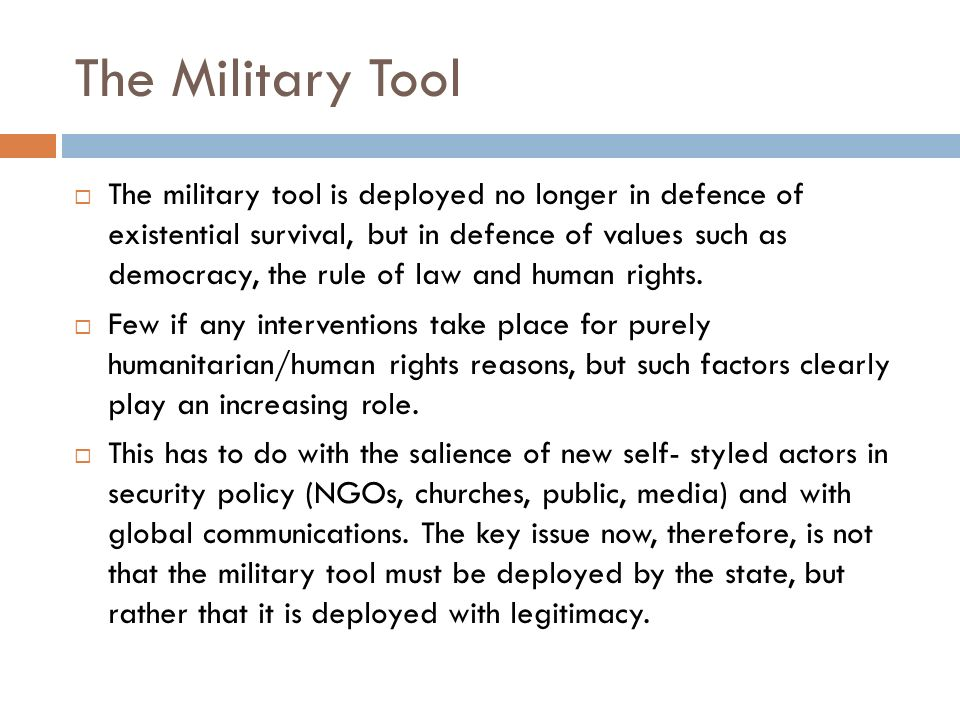 The Military Tool The military tool is deployed no longer in defence of existential survival, but in defence of values such as democracy, the rule of