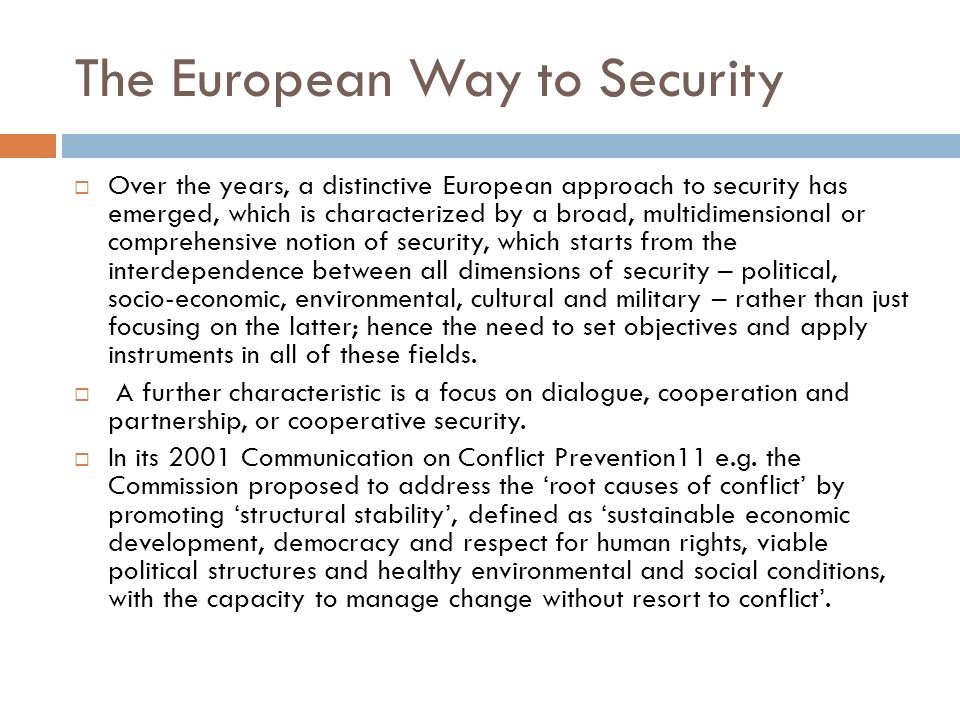 The European Way to Security Over the years, a distinctive European approach to security has emerged, which is characterized by a broad, multidimensio