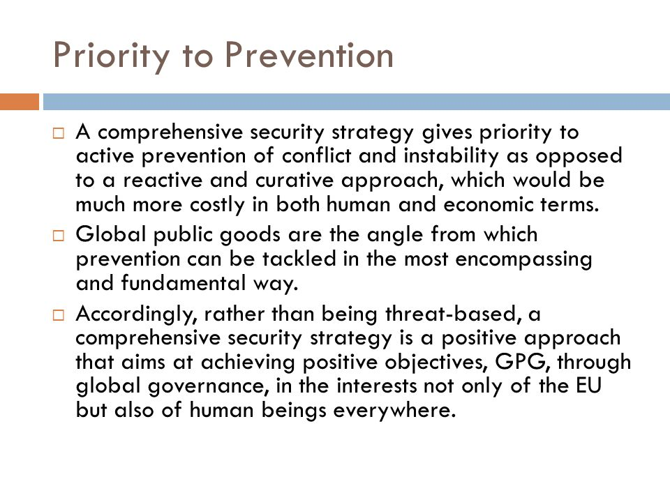 Priority to Prevention A comprehensive security strategy gives priority to active prevention of conflict and instability as opposed to a reactive and