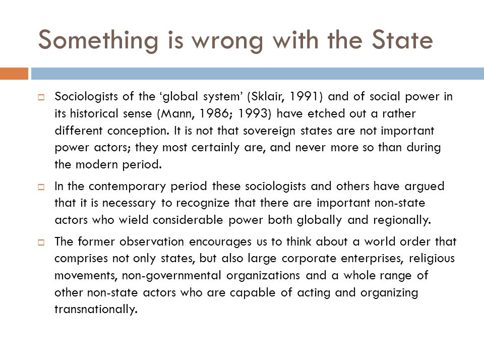 Something is wrong with the State Sociologists of the global system (Sklair, 1991) and of social power in its historical sense (Mann, 1986; 1993) have