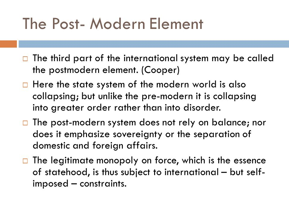 The Post- Modern Element The third part of the international system may be called the postmodern element. (Cooper) Here the state system of the modern