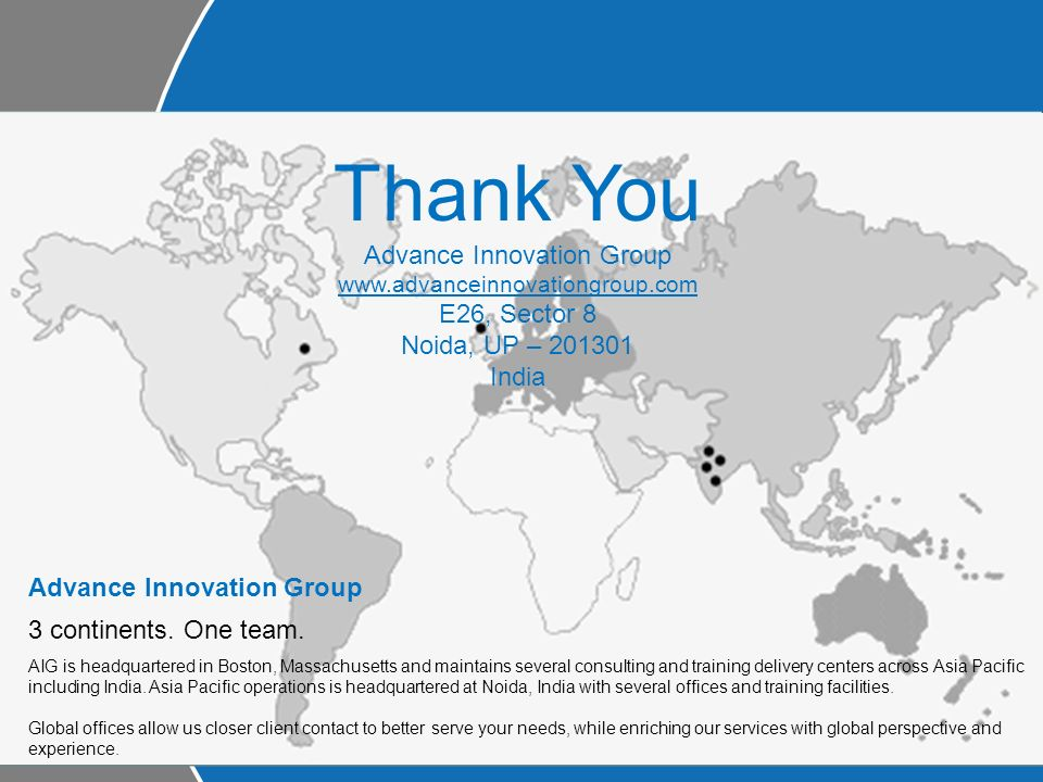 Thank You Advance Innovation Group www.advanceinnovationgroup.com E26, Sector 8 Noida, UP – 201301 India Advance Innovation Group 3 continents.