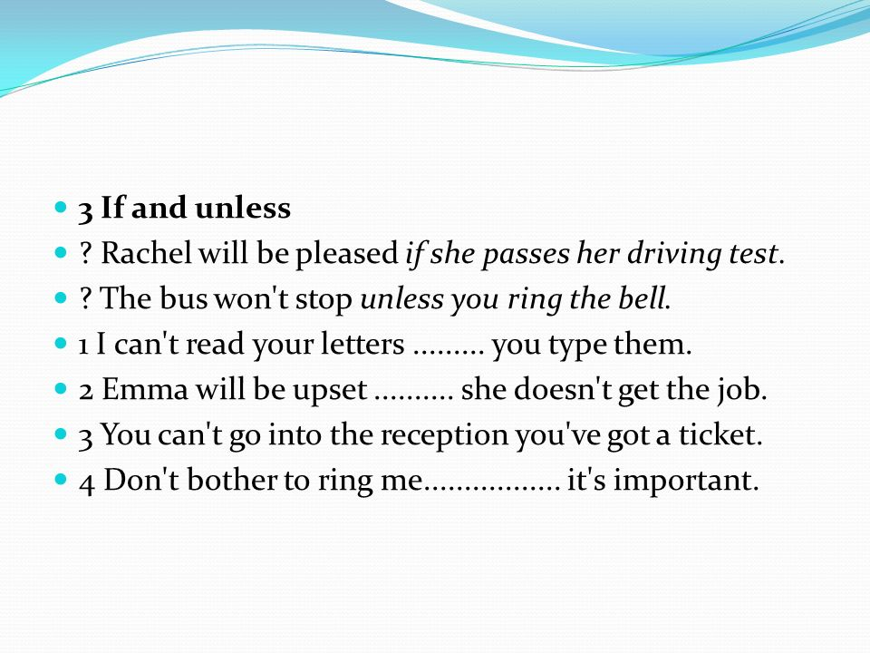 3 If and unless ? Rachel will be pleased if she passes her driving test. ? The bus won't stop unless you ring the bell. 1 I can't read your letters...
