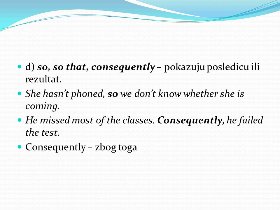 d) so, so that, consequently – pokazuju posledicu ili rezultat. She hasnt phoned, so we dont know whether she is coming. He missed most of the classes
