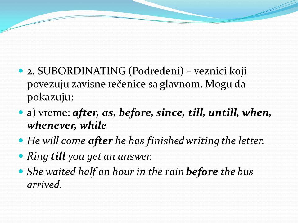 2. SUBORDINATING (Podre đ eni) – veznici koji povezuju zavisne rečenice sa glavnom. Mogu da pokazuju: a) vreme: after, as, before, since, till, untill