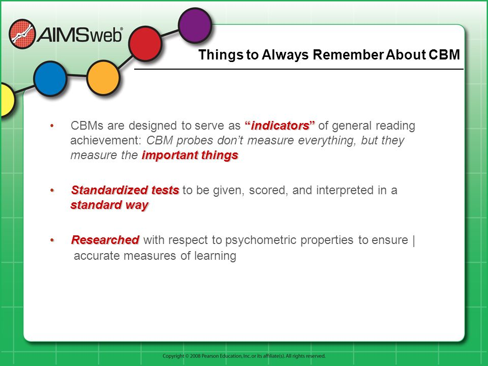 Things to Always Remember About CBM indicators important things CBMs are designed to serve as indicators of general reading achievement: CBM probes do