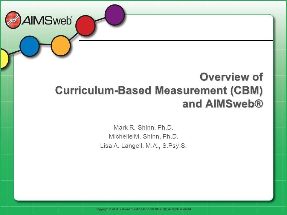 Overview of Curriculum-Based Measurement (CBM) and AIMSweb® Mark R. Shinn, Ph.D. Michelle M. Shinn, Ph.D. Lisa A. Langell, M.A., S.Psy.S.